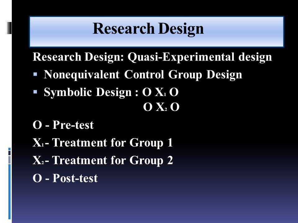 Research Design Research Design: Quasi-Experimental design  Nonequivalent Control Group Design  Symbolic Design : O X 1 O O X 2 O O - Pre-test X 1 - Treatment for Group 1 X 2 - Treatment for Group 2 O - Post-test
