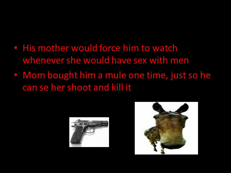 His mother would force him to watch whenever she would have sex with men Mom bought him a mule one time, just so he can se her shoot and kill it