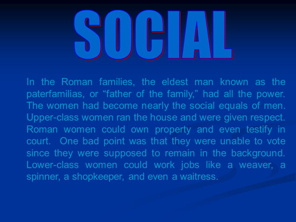 "In the Roman families, the eldest man known as the paterfamilias, or ""father of the family,"" had all the power. The women had become nearly the social"