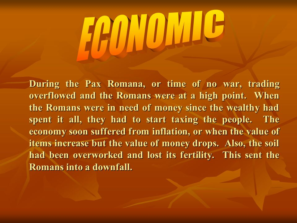 During the Pax Romana, or time of no war, trading overflowed and the Romans were at a high point. When the Romans were in need of money since the weal