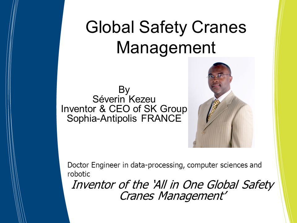 Inventor of the 'All in One Global Safety Cranes Management' Doctor Engineer in data-processing, computer sciences and robotic Global Safety Cranes Management By Séverin Kezeu Inventor & CEO of SK Group Sophia-Antipolis FRANCE