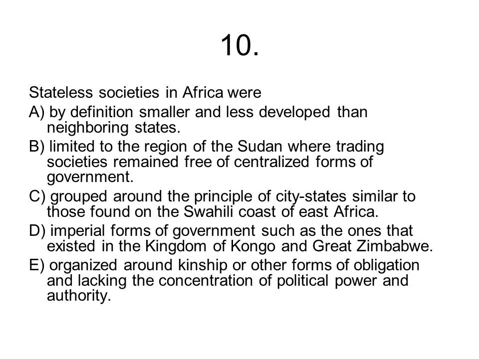 10. Stateless societies in Africa were A) by definition smaller and less developed than neighboring states. B) limited to the region of the Sudan wher