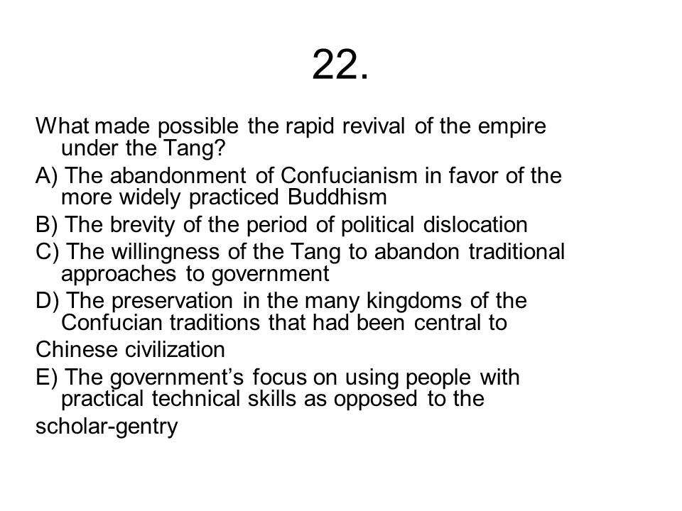 22. What made possible the rapid revival of the empire under the Tang? A) The abandonment of Confucianism in favor of the more widely practiced Buddhi