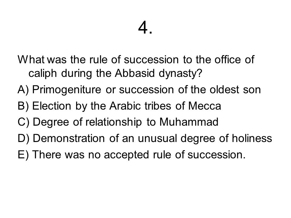 4. What was the rule of succession to the office of caliph during the Abbasid dynasty? A) Primogeniture or succession of the oldest son B) Election by