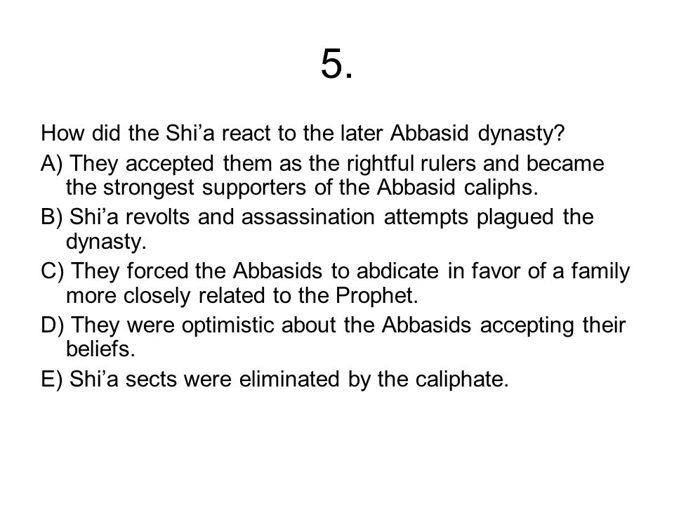 5. How did the Shi'a react to the later Abbasid dynasty? A) They accepted them as the rightful rulers and became the strongest supporters of the Abbas