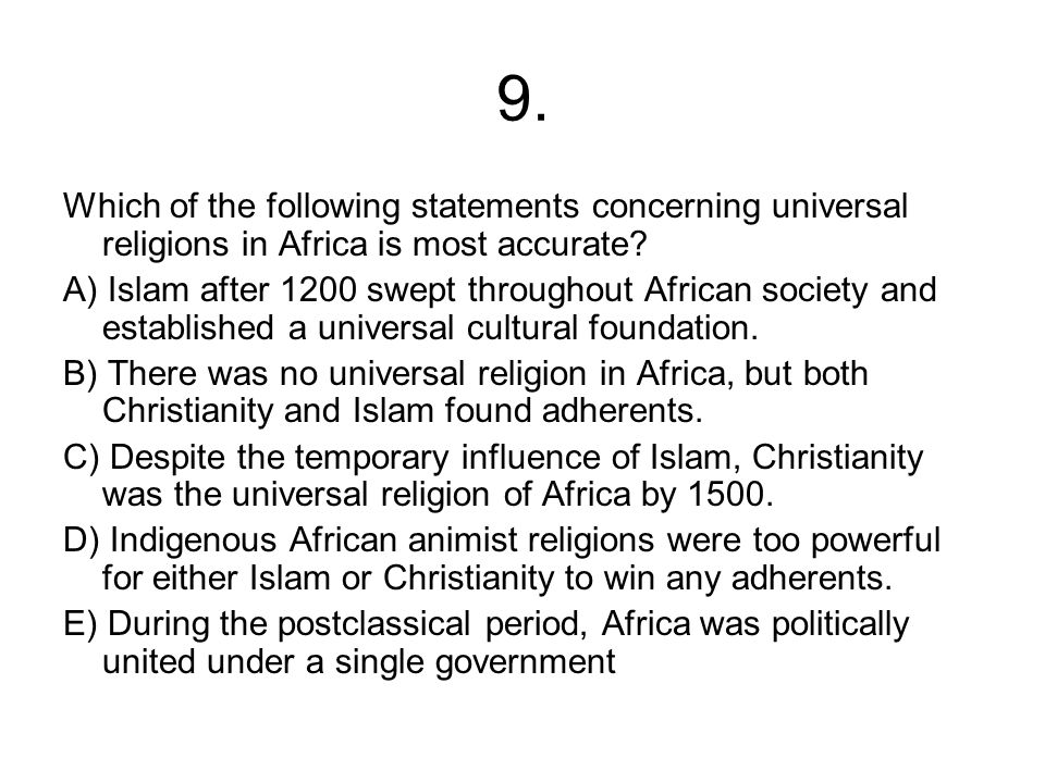 9. Which of the following statements concerning universal religions in Africa is most accurate? A) Islam after 1200 swept throughout African society a