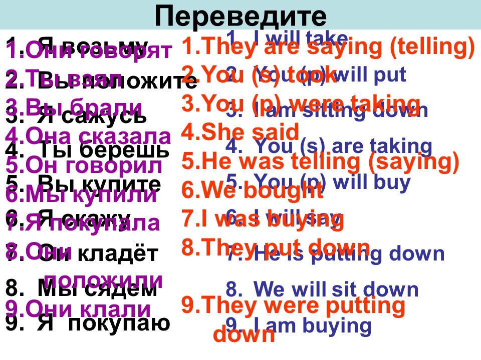 1.Я возьму 2.Вы положите 3.Я сажусь 4.Ты берёшь 5.Вы купите 6.Я скажу 7.Он кладёт 8.Мы сядем 9.Я покупаю 1.I will take 2.You (p) will put 3.I am sitting down 4.You (s) are taking 5.You (p) will buy 6.I will say 7.He is putting down 8.We will sit down 9.I am buying Переведите 1.Они говорят 2.Ты взял 3.Вы брали 4.Она сказала 5.Он говорил 6.Мы купили 7.Я покупала 8.Они положили 9.Они клали 1.They are saying (telling) 2.You (s) took 3.You (p) were taking 4.She said 5.He was telling (saying) 6.We bought 7.I was buying 8.They put down 9.They were putting down