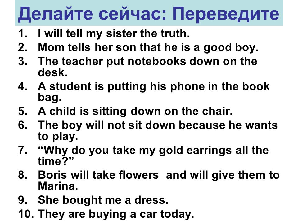 Делайте сейчас: Переведите 1.I will tell my sister the truth. 2.Mom tells her son that he is a good boy. 3.The teacher put notebooks down on the desk.