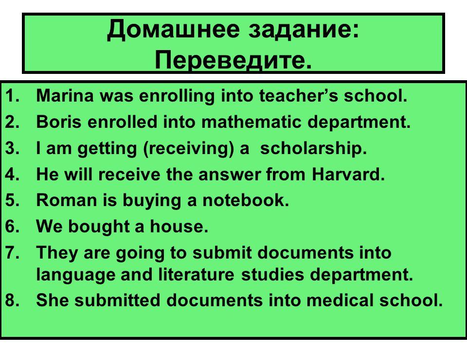Домашнее задание: Переведите. 1.Marina was enrolling into teacher's school.
