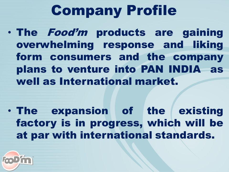 Company Profile The Food'm products are gaining overwhelming response and liking form consumers and the company plans to venture into PAN INDIA as well as International market.
