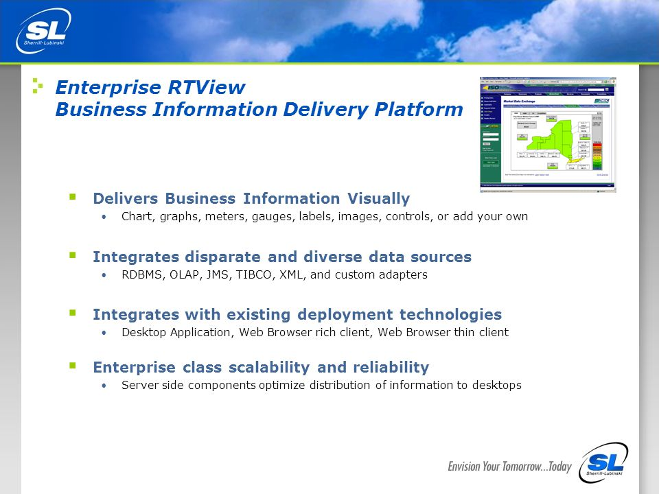 3 Enterprise RTView Business Information Delivery Platform  Delivers Business Information Visually Chart, graphs, meters, gauges, labels, images, controls, or add your own  Integrates disparate and diverse data sources RDBMS, OLAP, JMS, TIBCO, XML, and custom adapters  Integrates with existing deployment technologies Desktop Application, Web Browser rich client, Web Browser thin client  Enterprise class scalability and reliability Server side components optimize distribution of information to desktops