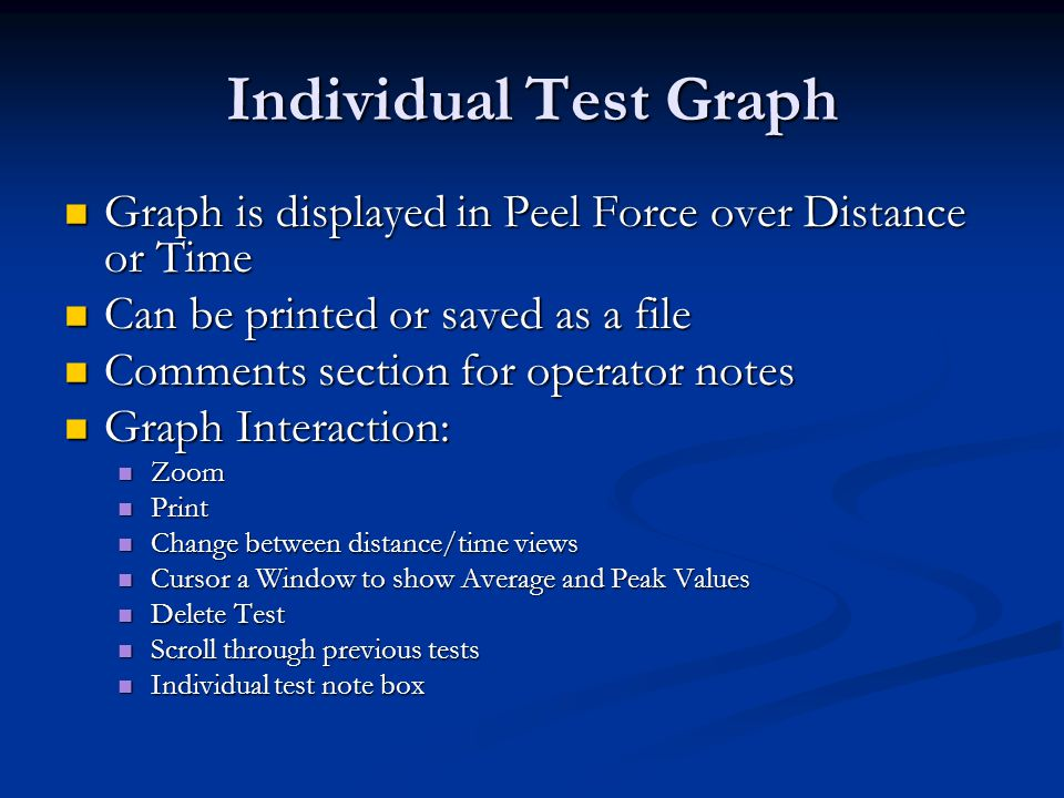 Individual Test Graph Graph is displayed in Peel Force over Distance or Time Graph is displayed in Peel Force over Distance or Time Can be printed or saved as a file Can be printed or saved as a file Comments section for operator notes Comments section for operator notes Graph Interaction: Graph Interaction: Zoom Zoom Print Print Change between distance/time views Change between distance/time views Cursor a Window to show Average and Peak Values Cursor a Window to show Average and Peak Values Delete Test Delete Test Scroll through previous tests Scroll through previous tests Individual test note box Individual test note box