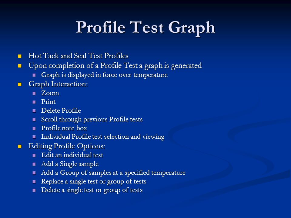 Profile Test Graph Hot Tack and Seal Test Profiles Hot Tack and Seal Test Profiles Upon completion of a Profile Test a graph is generated Upon completion of a Profile Test a graph is generated Graph is displayed in force over temperature Graph is displayed in force over temperature Graph Interaction: Graph Interaction: Zoom Zoom Print Print Delete Profile Delete Profile Scroll through previous Profile tests Scroll through previous Profile tests Profile note box Profile note box Individual Profile test selection and viewing Individual Profile test selection and viewing Editing Profile Options: Editing Profile Options: Edit an individual test Edit an individual test Add a Single sample Add a Single sample Add a Group of samples at a specified temperature Add a Group of samples at a specified temperature Replace a single test or group of tests Replace a single test or group of tests Delete a single test or group of tests Delete a single test or group of tests