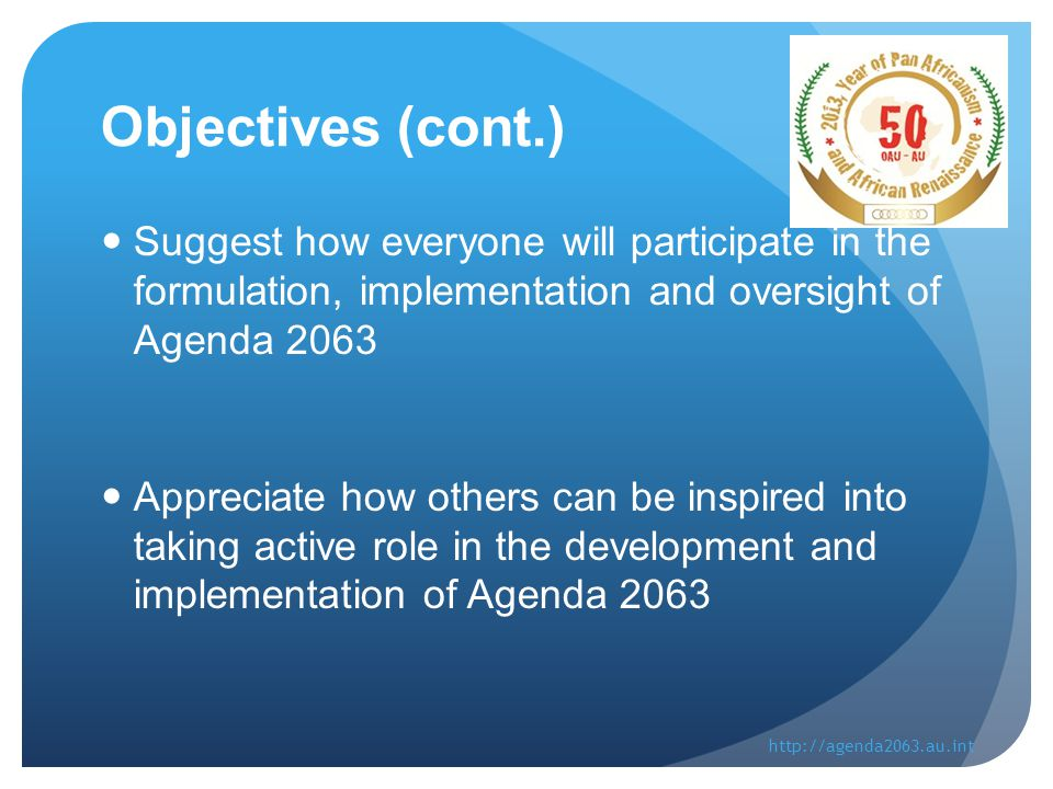 Objectives (cont.) Suggest how everyone will participate in the formulation, implementation and oversight of Agenda 2063 Appreciate how others can be inspired into taking active role in the development and implementation of Agenda 2063 http://agenda2063.au.int