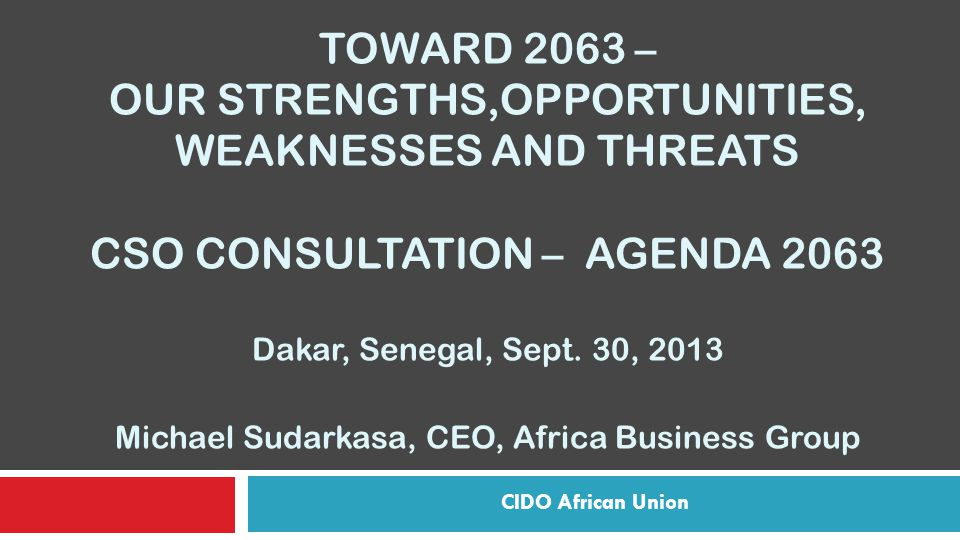 TOWARD 2063 – OUR STRENGTHS,OPPORTUNITIES, WEAKNESSES AND THREATS CSO CONSULTATION – AGENDA 2063 Dakar, Senegal, Sept.