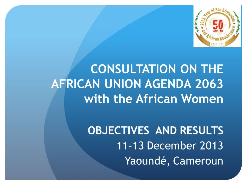 CONSULTATION ON THE AFRICAN UNION AGENDA 2063 with the African Women OBJECTIVES AND RESULTS 11-13 December 2013 Yaoundé, Cameroun