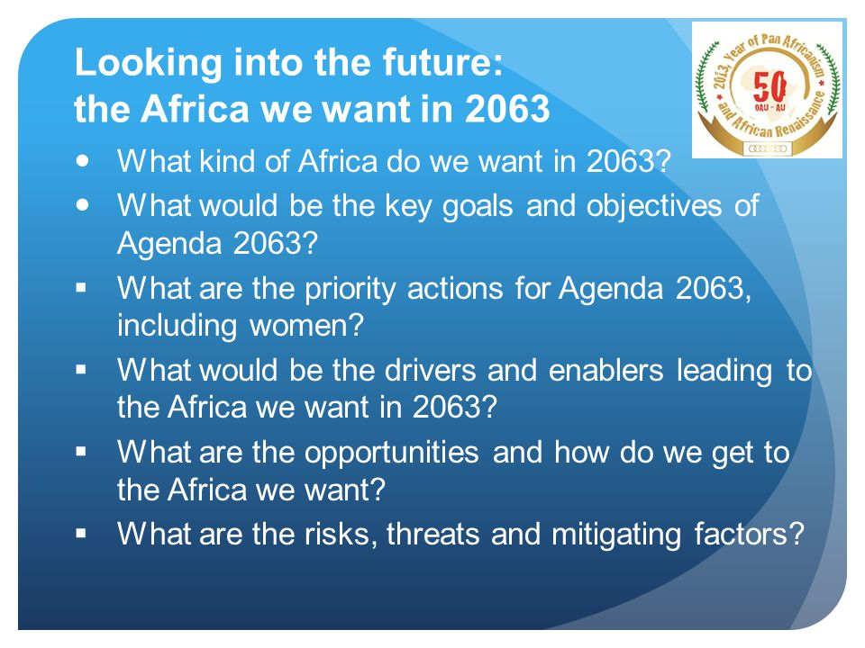 Looking into the future: the Africa we want in 2063 What kind of Africa do we want in 2063.