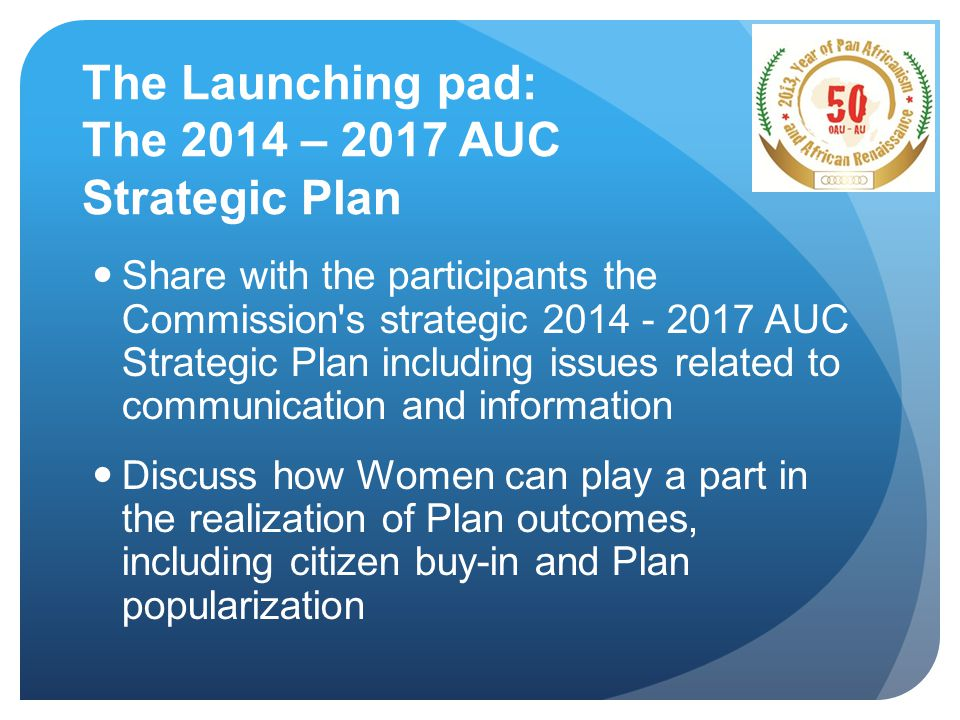 The Launching pad: The 2014 – 2017 AUC Strategic Plan Share with the participants the Commission s strategic 2014 - 2017 AUC Strategic Plan including issues related to communication and information Discuss how Women can play a part in the realization of Plan outcomes, including citizen buy-in and Plan popularization