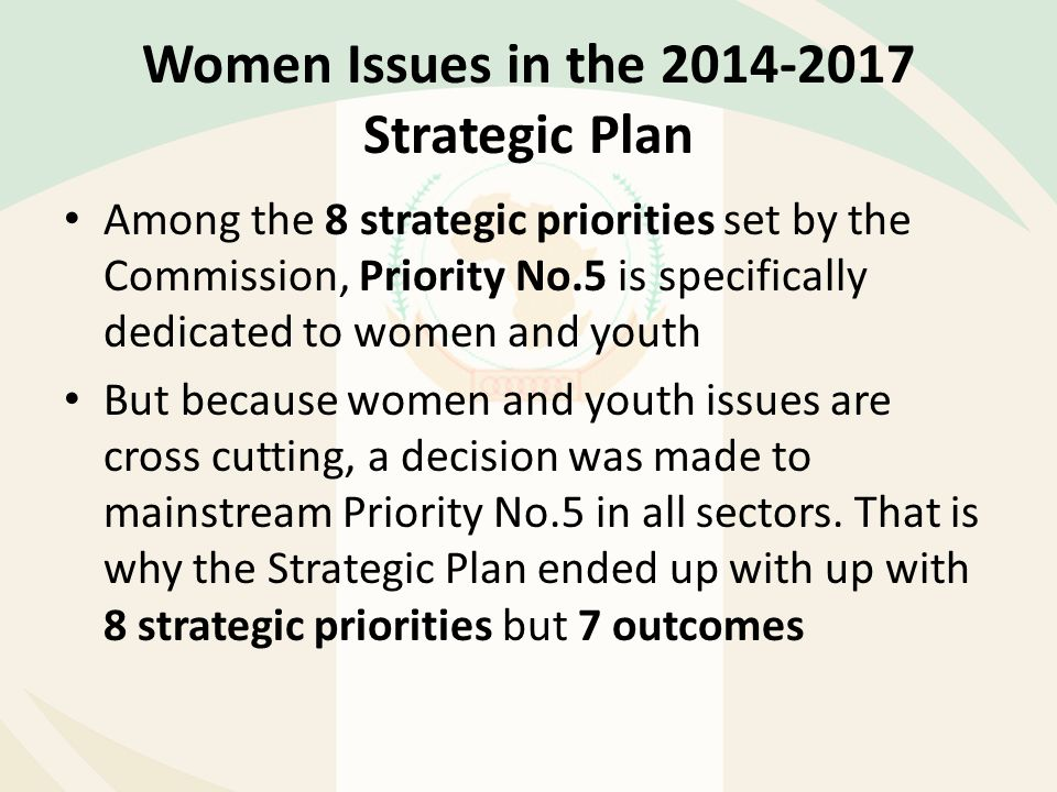 Women Issues in the 2014-2017 Strategic Plan Among the 8 strategic priorities set by the Commission, Priority No.5 is specifically dedicated to women