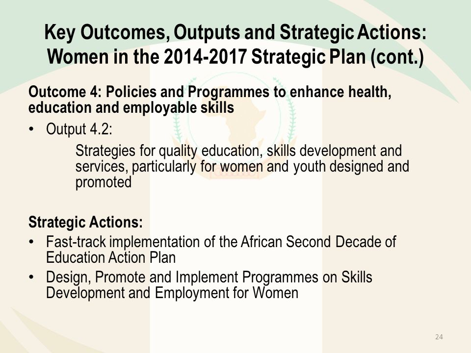 Key Outcomes, Outputs and Strategic Actions: Women in the 2014-2017 Strategic Plan (cont.) Outcome 4: Policies and Programmes to enhance health, educa