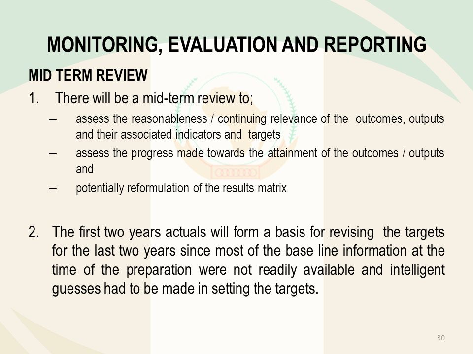 MONITORING, EVALUATION AND REPORTING MID TERM REVIEW 1.There will be a mid-term review to; – assess the reasonableness / continuing relevance of the o