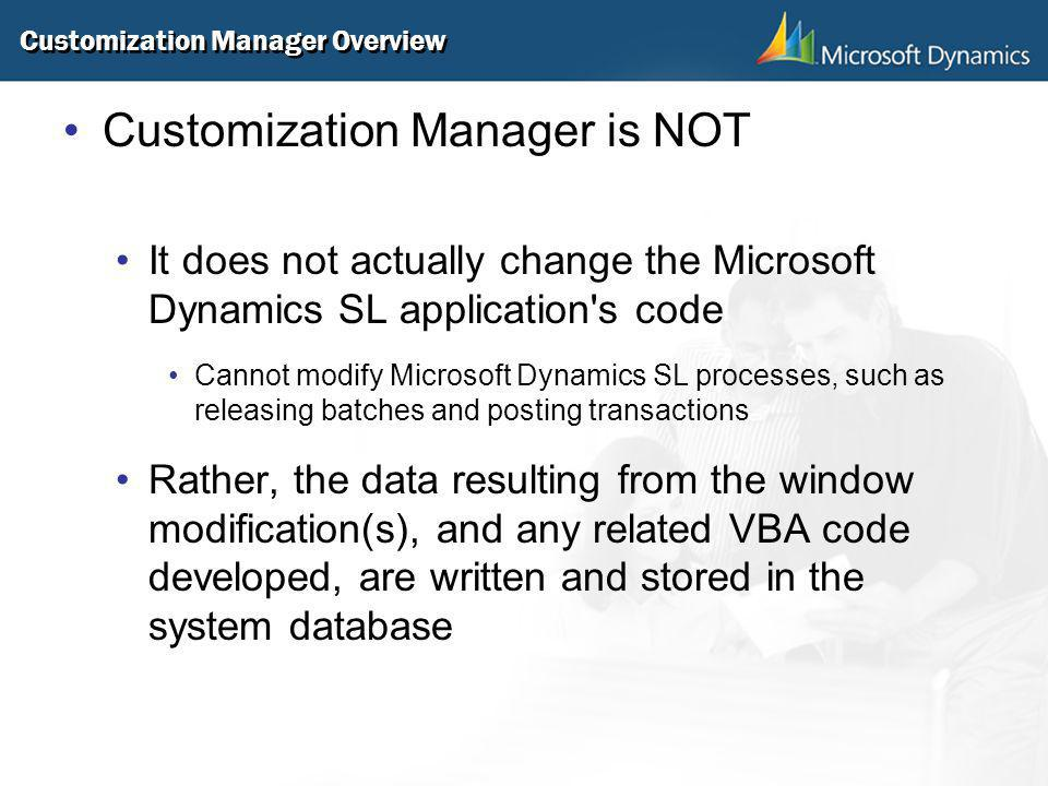 Customization Manager Overview Customization Manager is NOT It does not actually change the Microsoft Dynamics SL application's code Cannot modify Mic