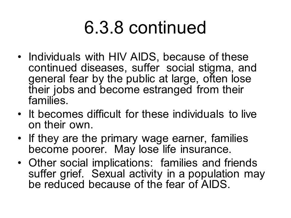 6.3.8 continued Individuals with HIV AIDS, because of these continued diseases, suffer social stigma, and general fear by the public at large, often lose their jobs and become estranged from their families.