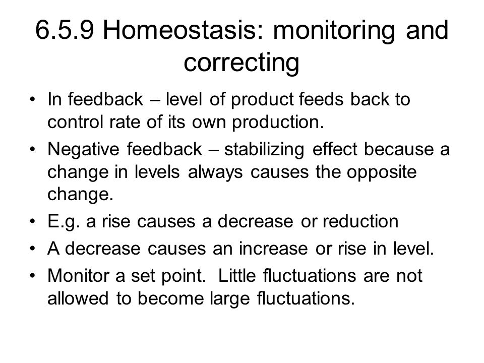 6.5.9 Homeostasis: monitoring and correcting In feedback – level of product feeds back to control rate of its own production.