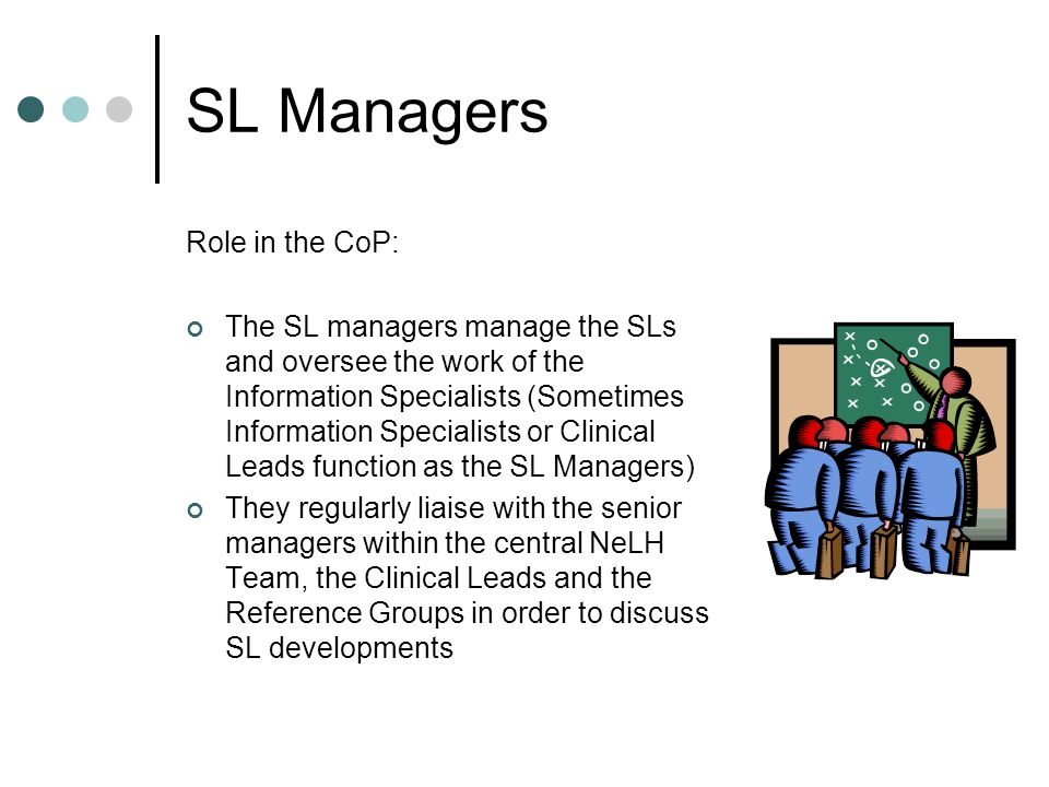 SL Managers Role in the CoP: The SL managers manage the SLs and oversee the work of the Information Specialists (Sometimes Information Specialists or Clinical Leads function as the SL Managers) They regularly liaise with the senior managers within the central NeLH Team, the Clinical Leads and the Reference Groups in order to discuss SL developments