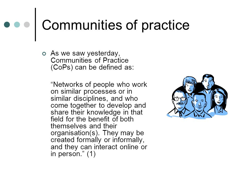 Communities of practice As we saw yesterday, Communities of Practice (CoPs) can be defined as: Networks of people who work on similar processes or in similar disciplines, and who come together to develop and share their knowledge in that field for the benefit of both themselves and their organisation(s).