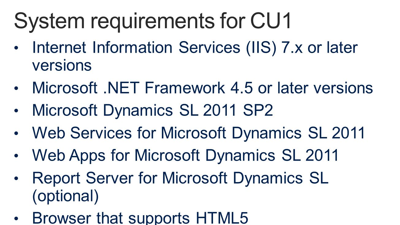 Internet Information Services (IIS) 7.x or later versions Microsoft.NET Framework 4.5 or later versions Microsoft Dynamics SL 2011 SP2 Web Services for Microsoft Dynamics SL 2011 Web Apps for Microsoft Dynamics SL 2011 Report Server for Microsoft Dynamics SL (optional) Browser that supports HTML5