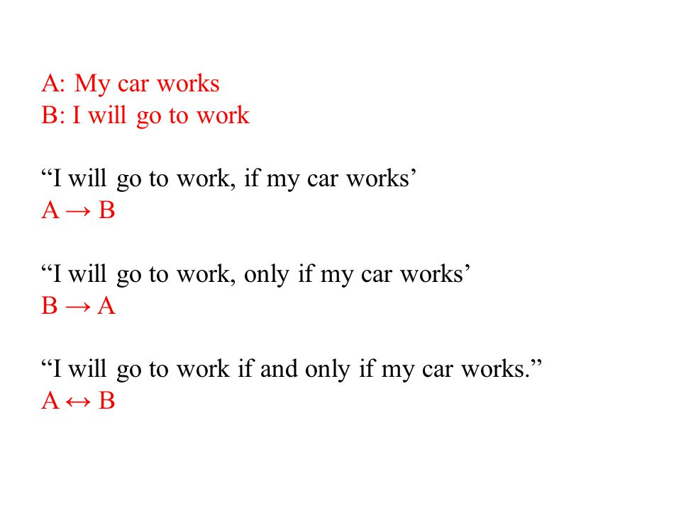 A: My car works B: I will go to work I will go to work, if my car works' A → B I will go to work, only if my car works' B → A I will go to work if and only if my car works. A ↔ B
