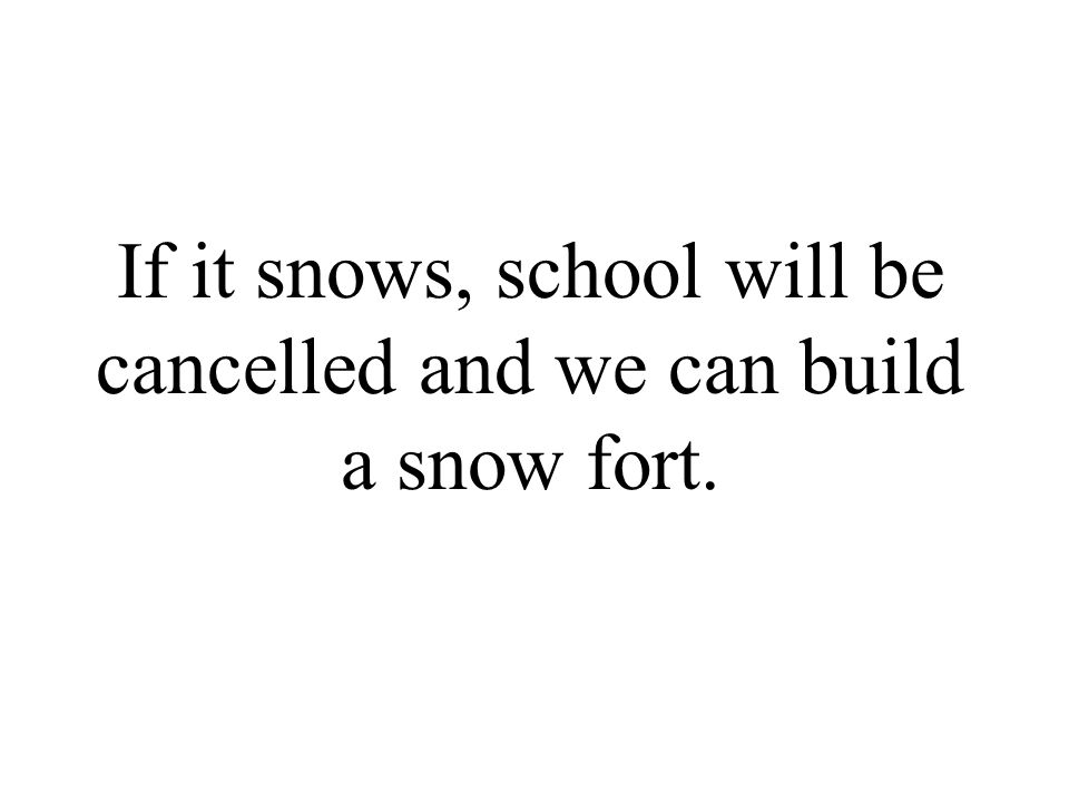 If it snows, school will be cancelled and we can build a snow fort.
