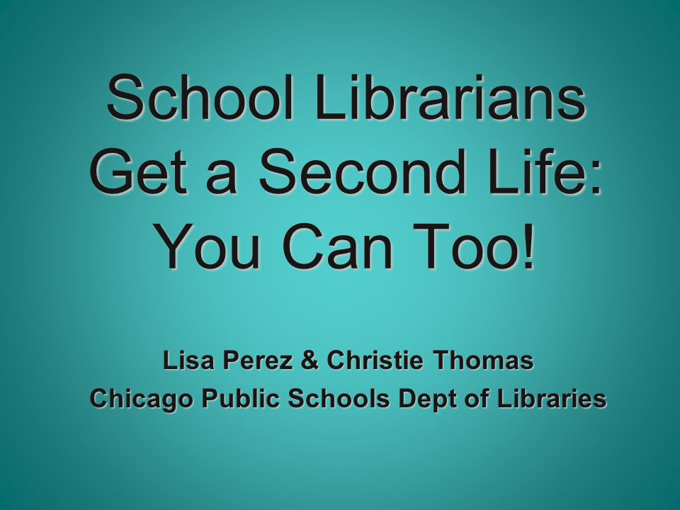 School Librarians Get a Second Life: You Can Too! Lisa Perez & Christie Thomas Chicago Public Schools Dept of Libraries