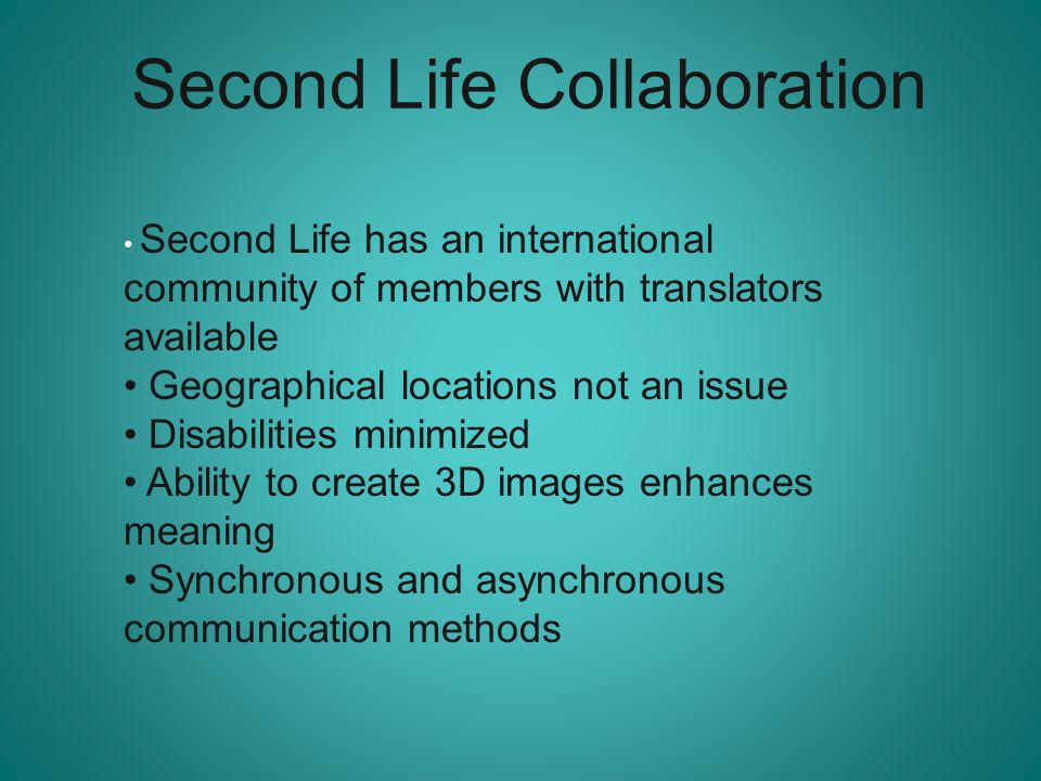 Second Life Collaboration Second Life has an international community of members with translators available Geographical locations not an issue Disabil