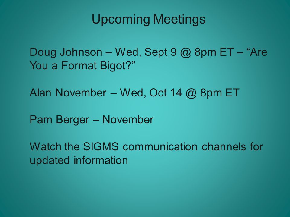 Upcoming Meetings Doug Johnson – Wed, Sept 9 @ 8pm ET – Are You a Format Bigot Alan November – Wed, Oct 14 @ 8pm ET Pam Berger – November Watch the SIGMS communication channels for updated information