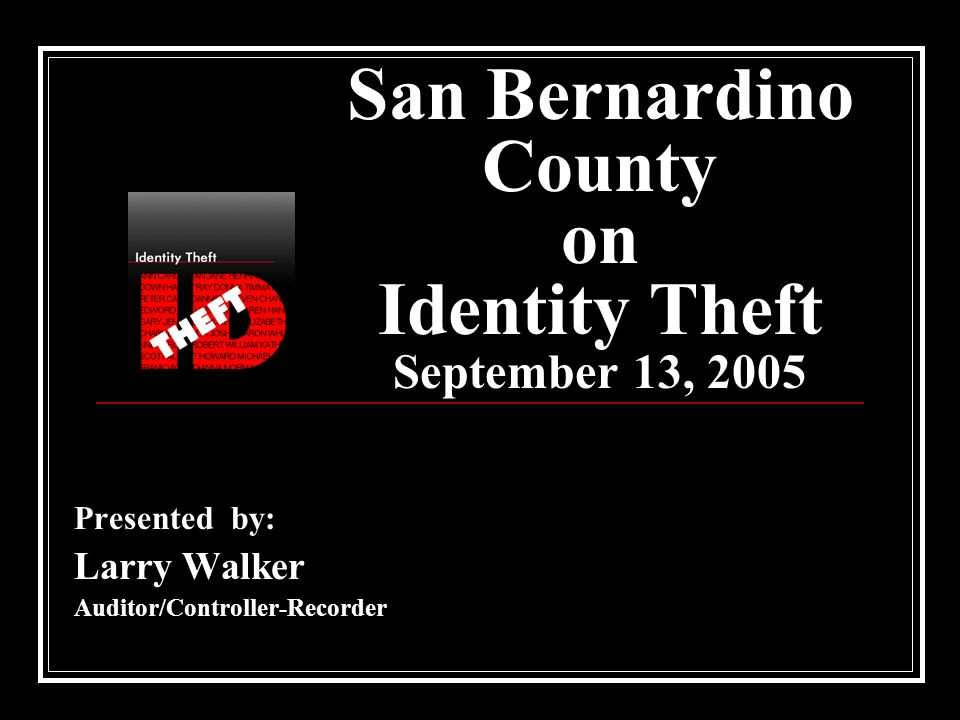 San Bernardino County on Identity Theft September 13, 2005 Presented by: Larry Walker Auditor/Controller-Recorder