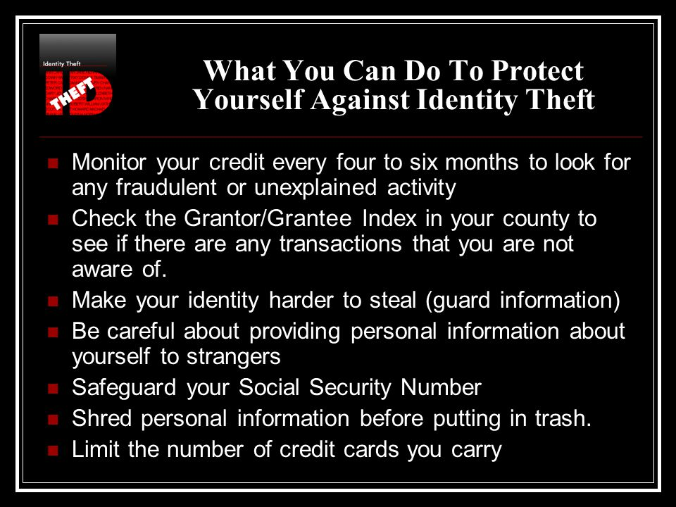 What You Can Do To Protect Yourself Against Identity Theft Monitor your credit every four to six months to look for any fraudulent or unexplained activity Check the Grantor/Grantee Index in your county to see if there are any transactions that you are not aware of.