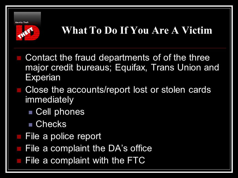 What To Do If You Are A Victim Contact the fraud departments of of the three major credit bureaus; Equifax, Trans Union and Experian Close the accounts/report lost or stolen cards immediately Cell phones Checks File a police report File a complaint the DA's office File a complaint with the FTC