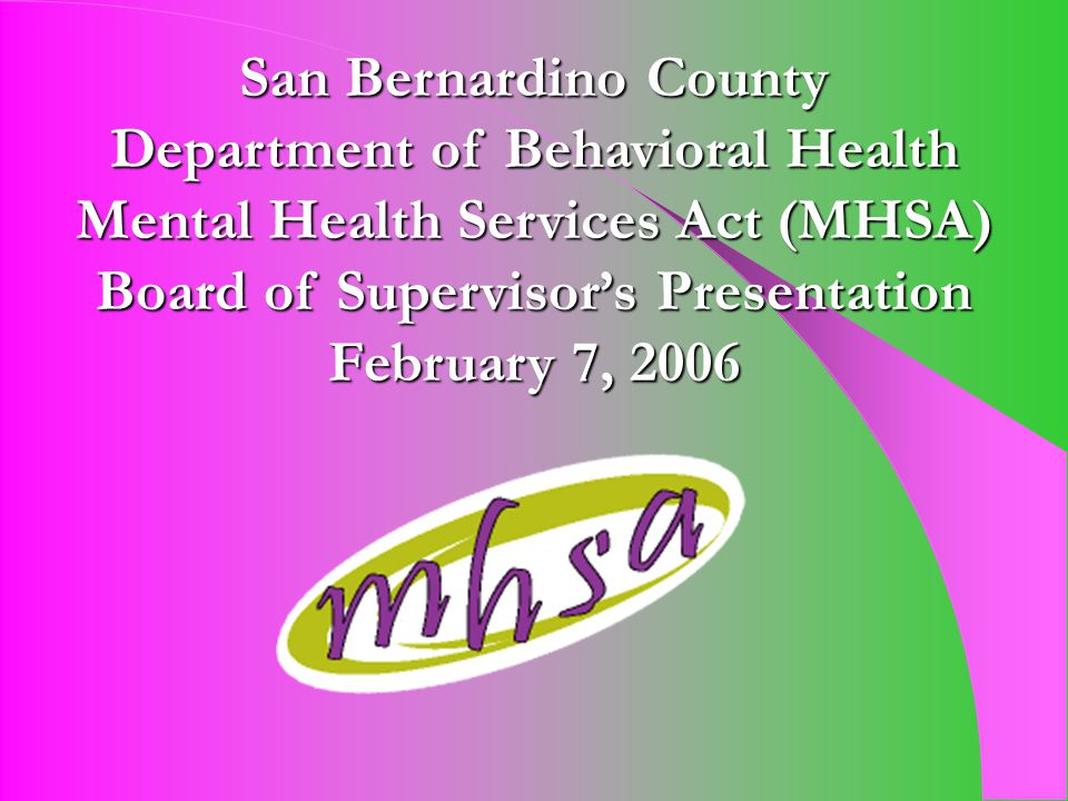 Mental Health Services Act (MHSA) Proposition 63, the MHSA, became law January 1, 2005 Provides funding to transform local mental health systems Population Served: Seriously Mentally Ill & Seriously Emotionally Disturbed Goal: To improve resiliency and recovery