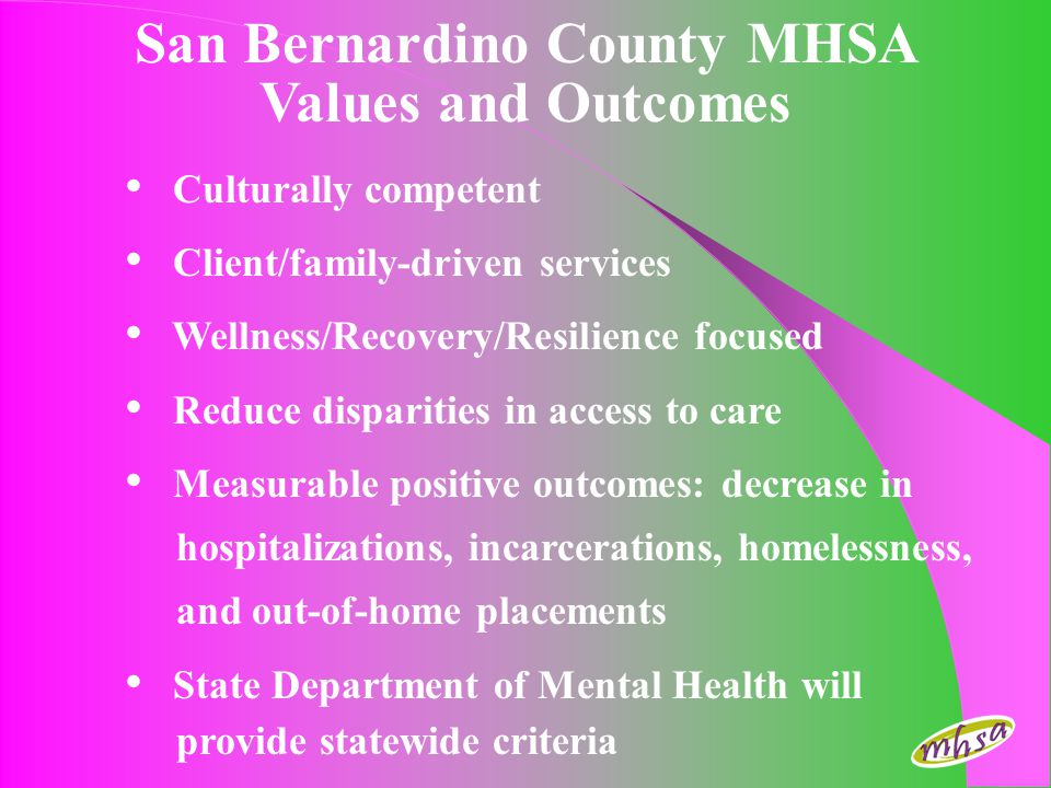San Bernardino County MHSA Values and Outcomes Culturally competent Client/family-driven services Wellness/Recovery/Resilience focused Reduce disparit