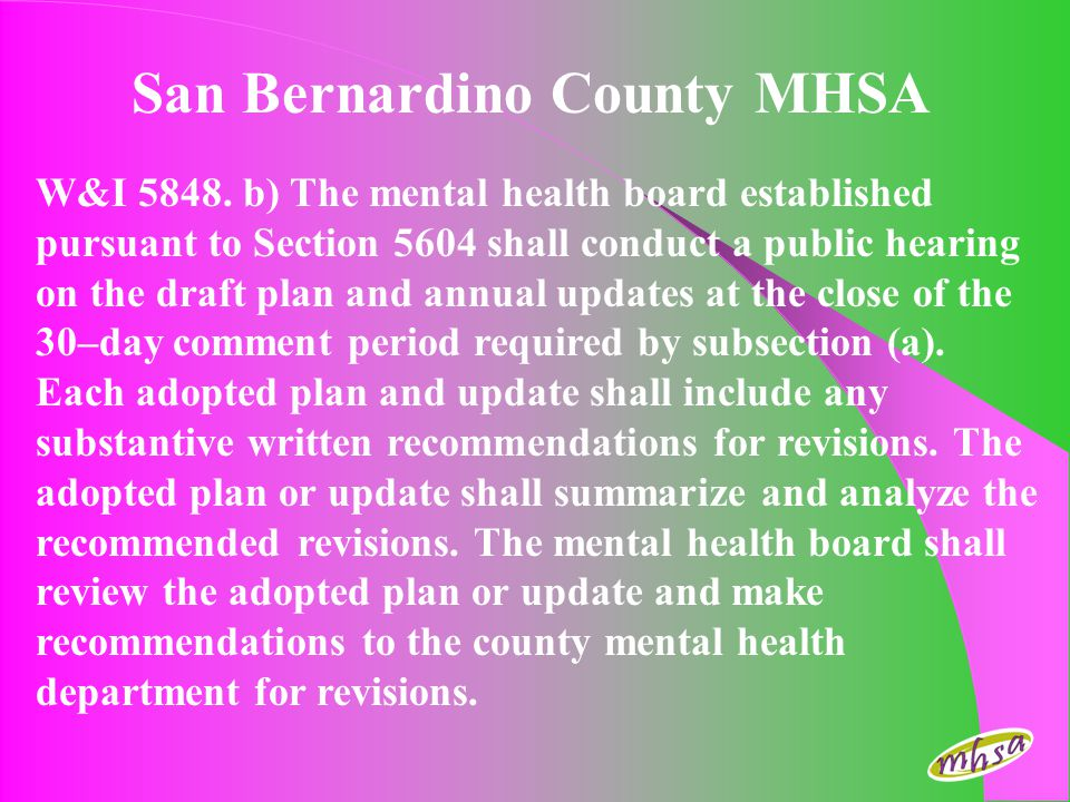 MHSA Funding for San Bernardino County $17,168,200 million/year for community services and supports Total of 51,504,600 million over first three years Funding will continue as long as MHSA is law Funding expected to increase in future