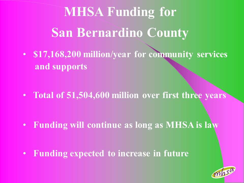 San Bernardino County MHSA Next Steps Mental Health Commission endorses PlanFebruary 2, 2006 Board of Supervisors approves Plan February 7, 2006 Submit Plan to StateFebruary 13, 2006 – Proposed time for State approval of the CSS Plan is 90 days.