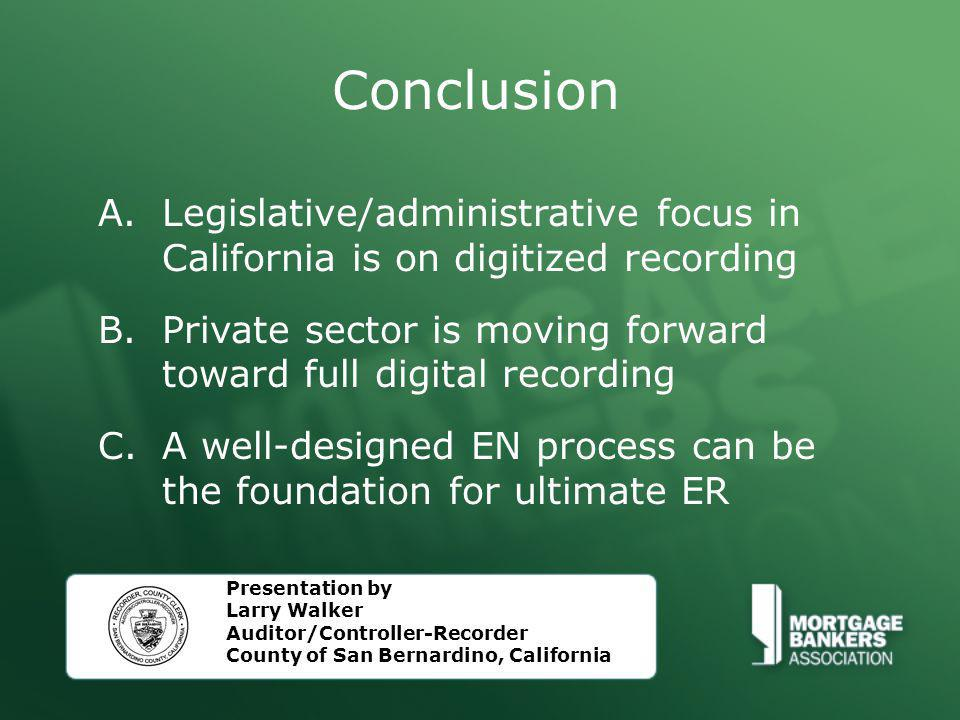 Conclusion A.Legislative/administrative focus in California is on digitized recording B.Private sector is moving forward toward full digital recording C.A well-designed EN process can be the foundation for ultimate ER Presentation by Larry Walker Auditor/Controller-Recorder County of San Bernardino, California