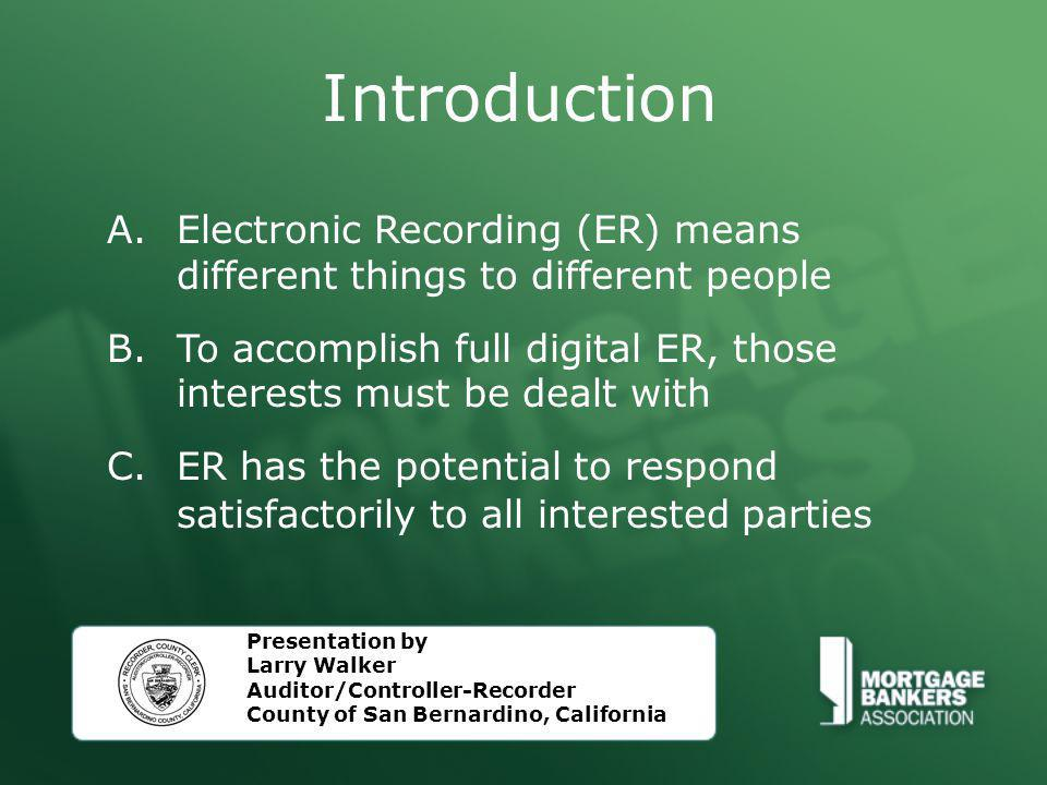 Introduction A.Electronic Recording (ER) means different things to different people B.To accomplish full digital ER, those interests must be dealt with C.ER has the potential to respond satisfactorily to all interested parties Presentation by Larry Walker Auditor/Controller-Recorder County of San Bernardino, California