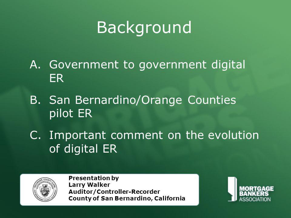 Background A.Government to government digital ER B.San Bernardino/Orange Counties pilot ER C.Important comment on the evolution of digital ER Presentation by Larry Walker Auditor/Controller-Recorder County of San Bernardino, California