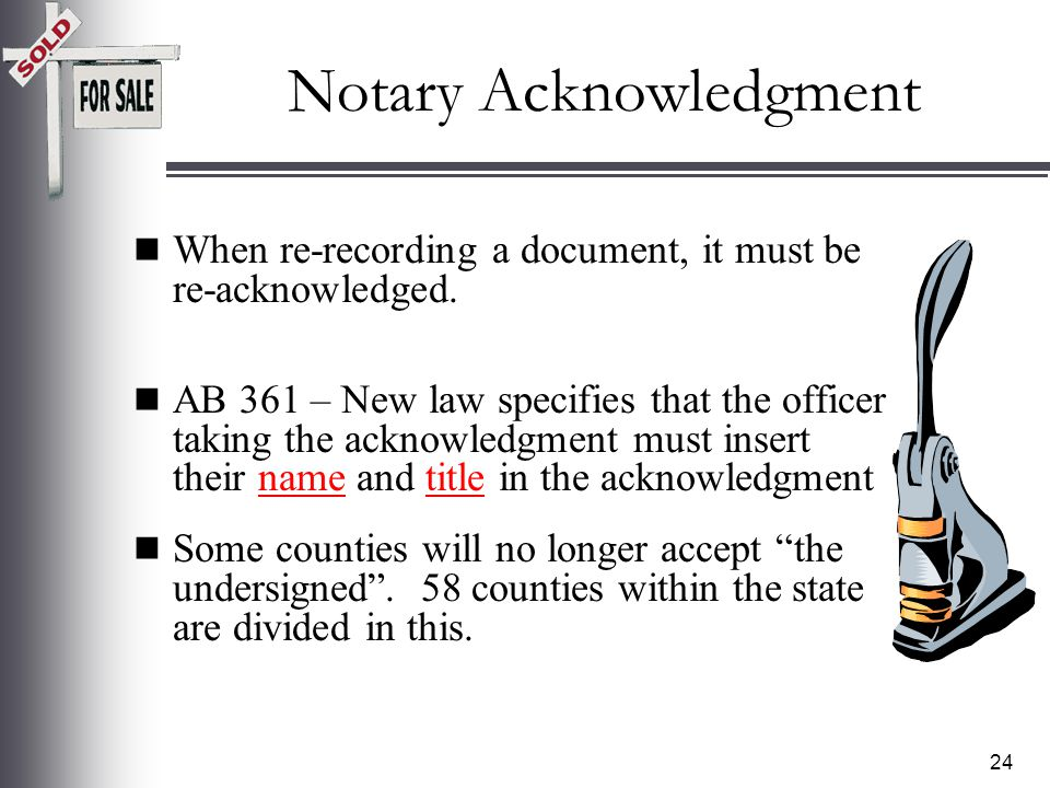 23 Reason #1 Notary Acknowledgments Issues: –Illegible seals –Incomplete or missing acknowledgment –Did not use all-purpose acknowledgment –Name in acknowledgment does not match the signature –Ink color other than black (colored)