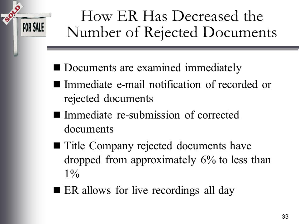 32 Incomplete or document not properly prepared Not an original document Wrong county Recording requested by not properly completed Return address/tax statement not properly completed Exhibits not labeled properly No provision to record Reason #6 Miscellaneous