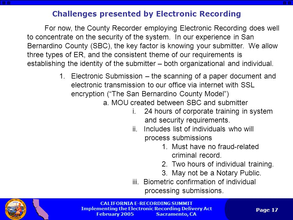 CALIFORNIA E-RECORDING SUMMIT Implementing the Electronic Recording Delivery Act February 2005 Sacramento, CA Page 17 Challenges presented by Electronic Recording For now, the County Recorder employing Electronic Recording does well to concentrate on the security of the system.