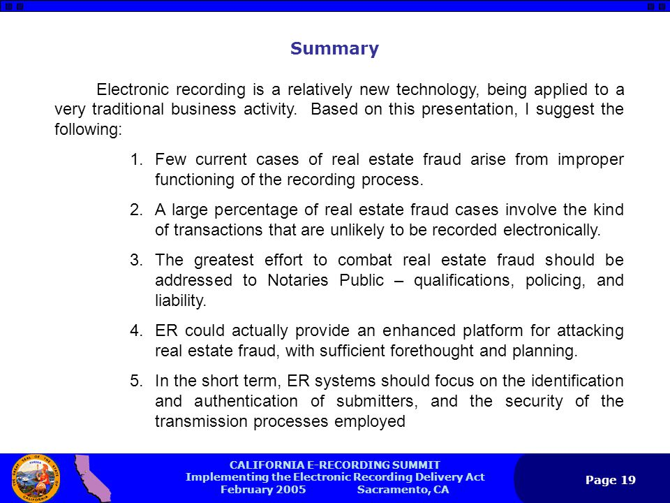 CALIFORNIA E-RECORDING SUMMIT Implementing the Electronic Recording Delivery Act February 2005 Sacramento, CA Page 19 Electronic recording is a relatively new technology, being applied to a very traditional business activity.